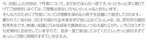 今、お話しした内容は、7号食について、まだまだほんの一部です。もっともっと深く掘り下げてご説明をしなくては、ご理解出来ない方もいらっしゃるとおもいます。そんな方のために7号食についての理解を深める小冊子を店舗にて販売しております。書かれているのは、20才の頃から玄米食を学び世に広めてらっしゃる、BL研究所の冨田哲秀先生です。物凄い知識と巧みな話術で講演会はいつも大盛り上がり、いちごはうすでも定期的にお招きしていますので、是非一度ご参加してみてください。きっと面白すぎてあっという間に時間がすぎていきますよ。