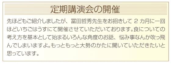 先ほどもご紹介しましたが、冨田哲秀先生をお招きして2カ月に一回ほどいちごはうすにて開催させていただいております。食についての考え方を基本として始まるいろんな角度のお話、悩み事なんか吹っ飛んでしまいますよ。もっともっと大勢のかたに聞いていただきたいと思っています。